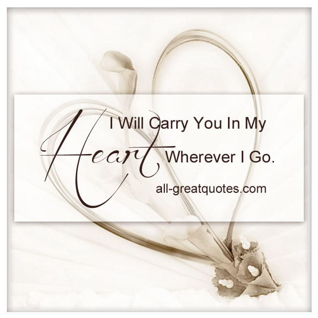 I will carry you in my heart wherever I go. | Memorial Quotes