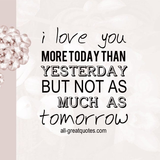 I love you MORE TODAY THAN YESTERDAY, BUT NOT AS MUCH AS tomorrow.