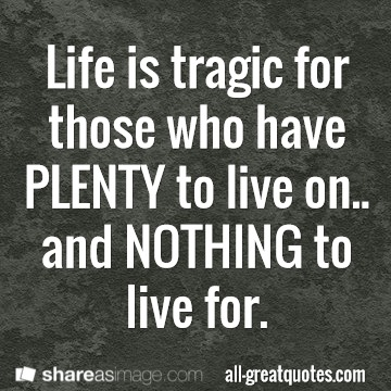 Life is tragic for those who have plenty to live on and nothing to live for.