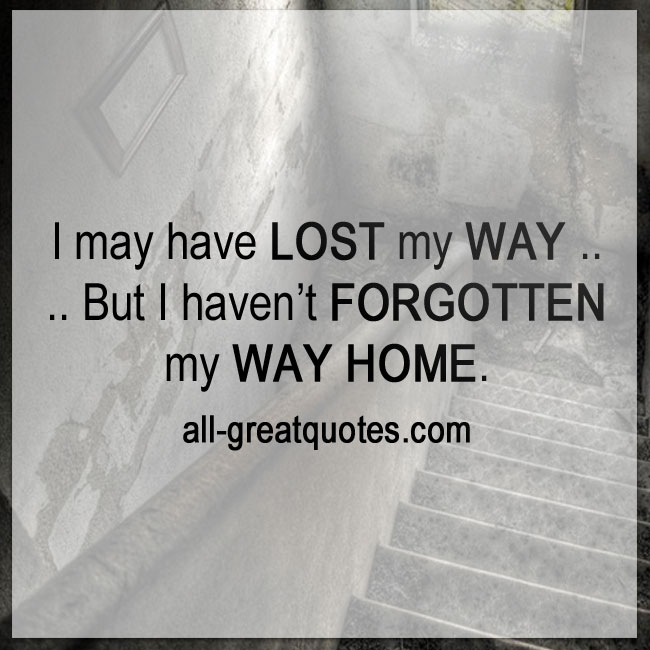 I may have lost my way But I haven't forgotten my way home.
