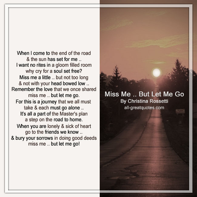 When I come to the end of the road and the sun has set for me, I want no rites in a gloom-filled room. Why cry for a soul set free Miss me a little, but not too long, and not with your head bowed low. Remember the