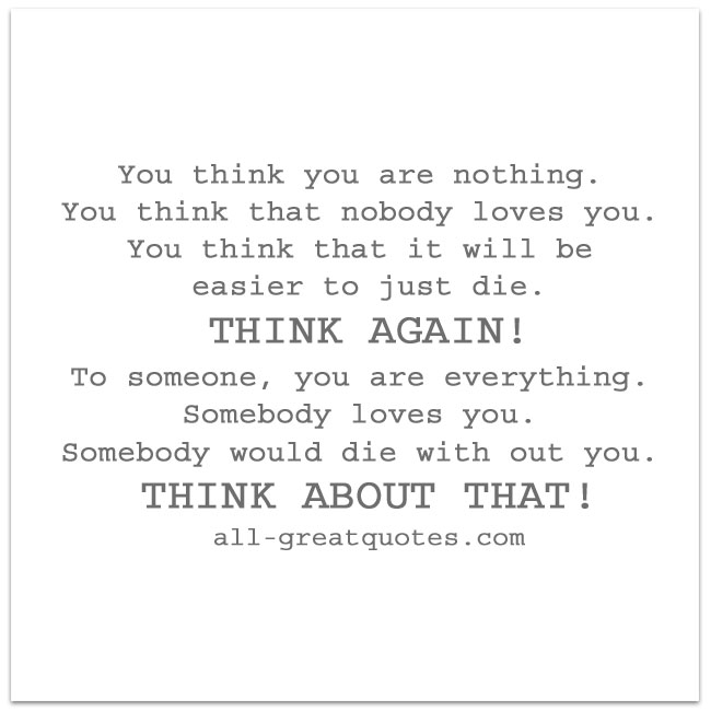 You_think_you_are_nothing_You_think_that_nobody_loves_you_You_think_that_it_will_be_easier_just_to_die