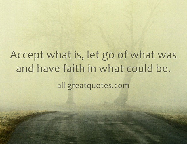 Accept what is, let go of what was and have faith in what could be.