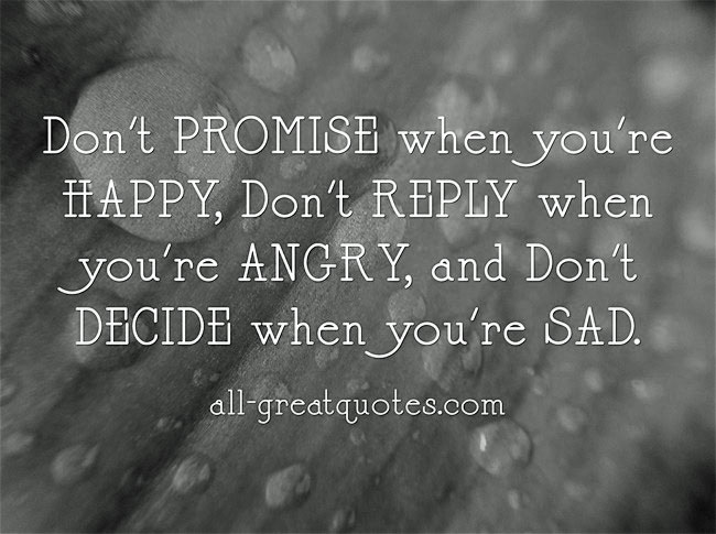 Don't PROMISE when you're HAPPY, Don't REPLY when you're ANGRY, and Don't DECIDE when you're SAD.
