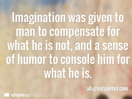 Imagination was given to man to compensate for what he is not, and a sense of humor to console him for what he is.