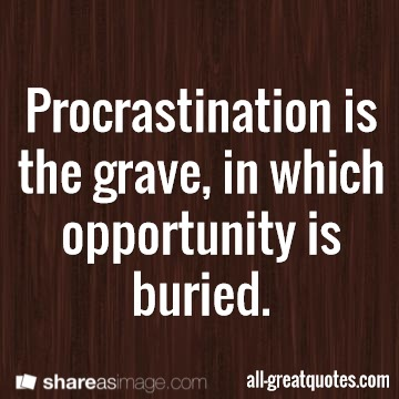 Procrastination is the grave, in which opportunity is buried.