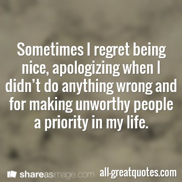 Sometimes I regret being nice, apologizing when I didn't do