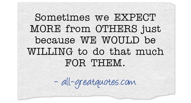 Sometimes we expect more from others just because we would be willing to do that much for them