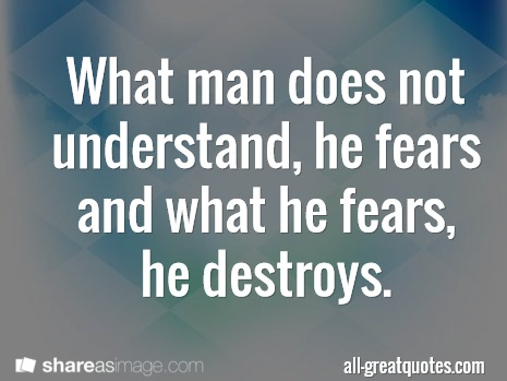 What man does not understand he fears and what he fears he destroys
