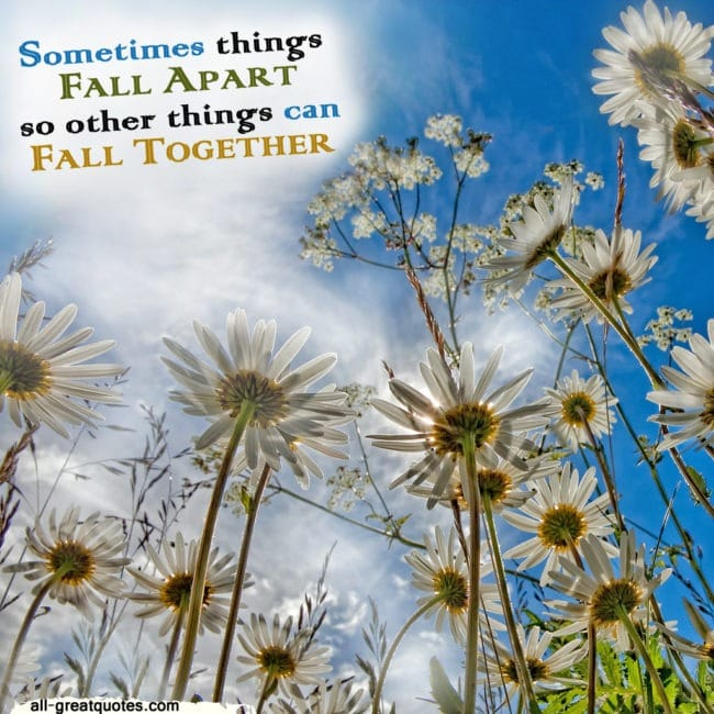 Sometimes Things Have To Fall Apart Quote: Sometimes Things FALL APART So Other Things Can FALL TOGETHER