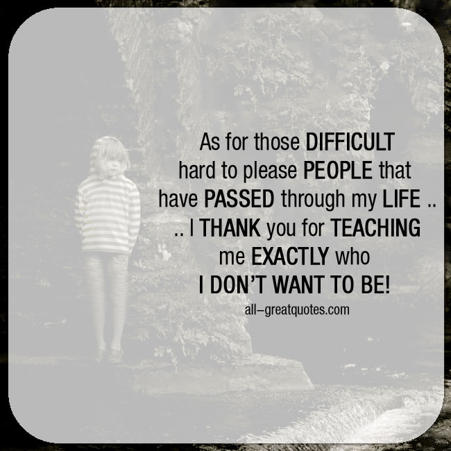 As for those Difficult, hard to please people that have passed through my life - Life Quotes