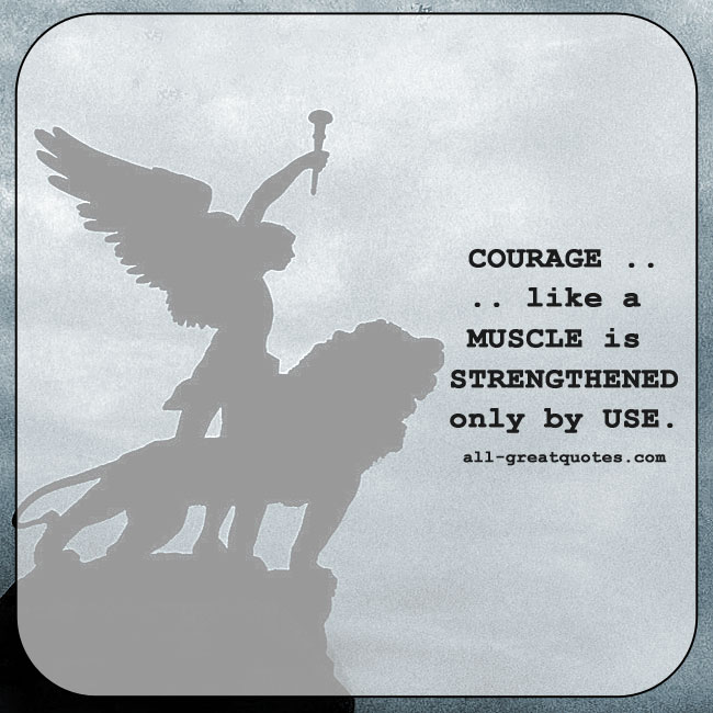 Courage, like a Muscle, is Strengthened only by Use.
