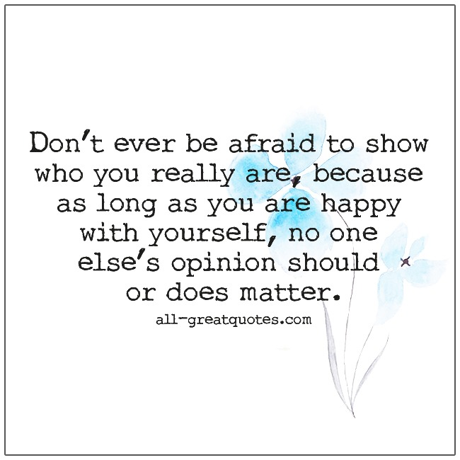 Don't Ever Be Afraid To Show Who You Really Are Being Yourself Quotes