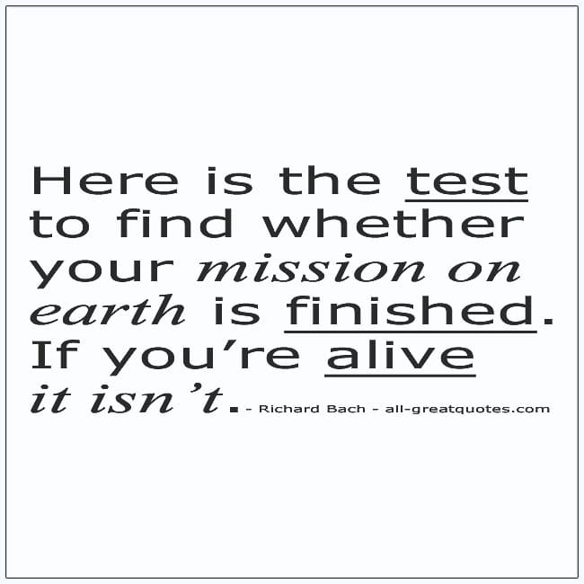 Find Whether Your Mission On Earth Is Finished If Youre Alive It Isnt Life Quotes