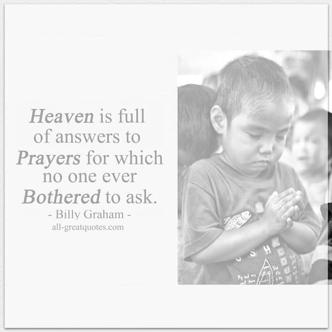 Heaven is full of answers to prayers for which no one ever bothered to ask billy graham