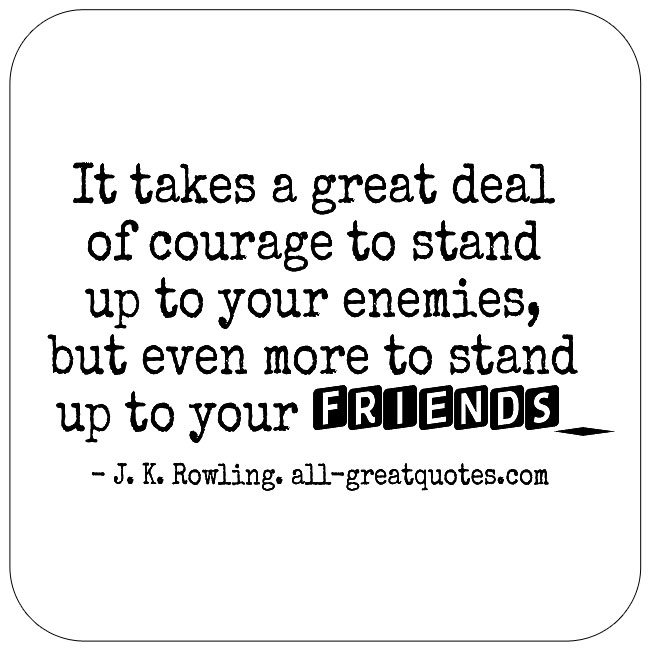 It Takes A Great Deal Of Courage To Stand Up To Your Enemies J K Rowling Quotes