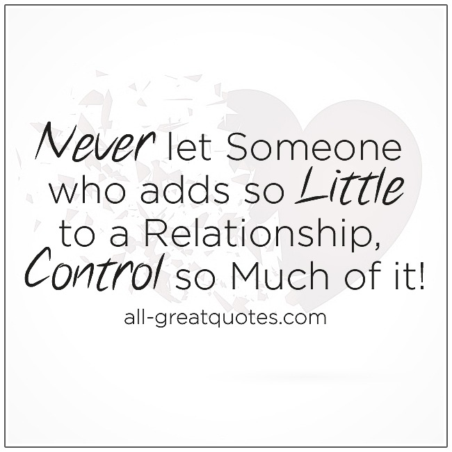 Never Let Someone Who Adds So Little To A Relationship Control So Much Of It Relationship Quotes