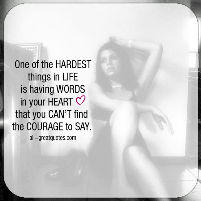 Courage Quote - One of the hardest things in life is having words in your heart that you can't find the courage to say.