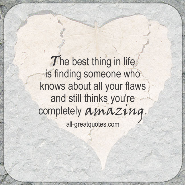 The best thing in life is finding someone who knows about all your flaws and still thinks you're completely amazing. Flaws Life Quotes