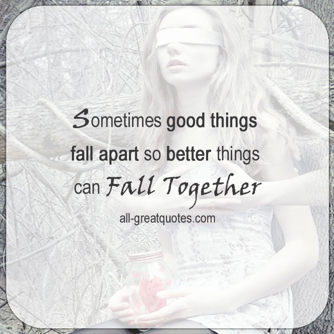 Sometimes Good Things Fall Apart So Better Things Can Fall Together