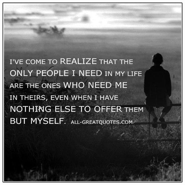 The Only People I Need In My Life Are The Ones Who Need Me Quote