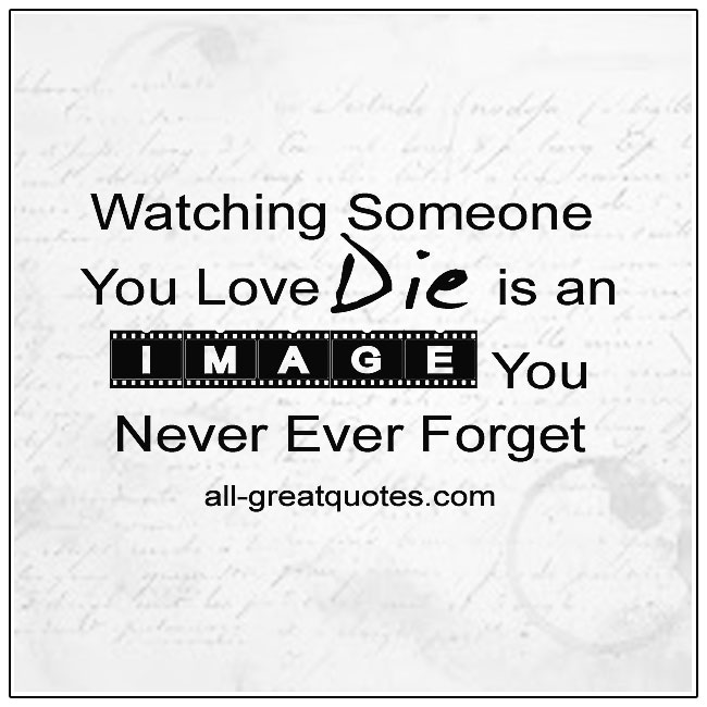 Watching Someone You Love Die Is An Image You Never Forget Grief Quotes