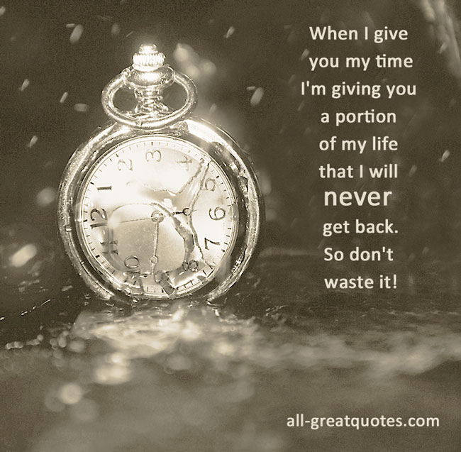When I give you my time I'm giving you a portion of my life