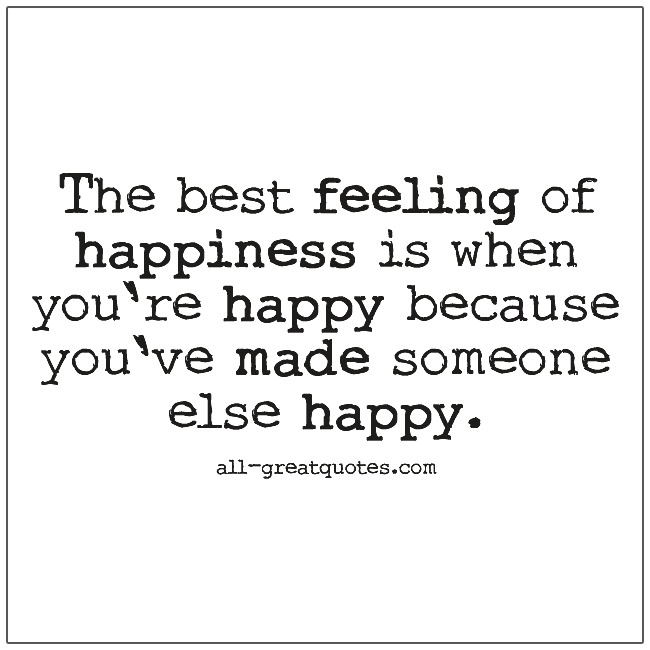 The best feeling of happiness is when you're happy because you've made someone else happy. Happiness quotes.