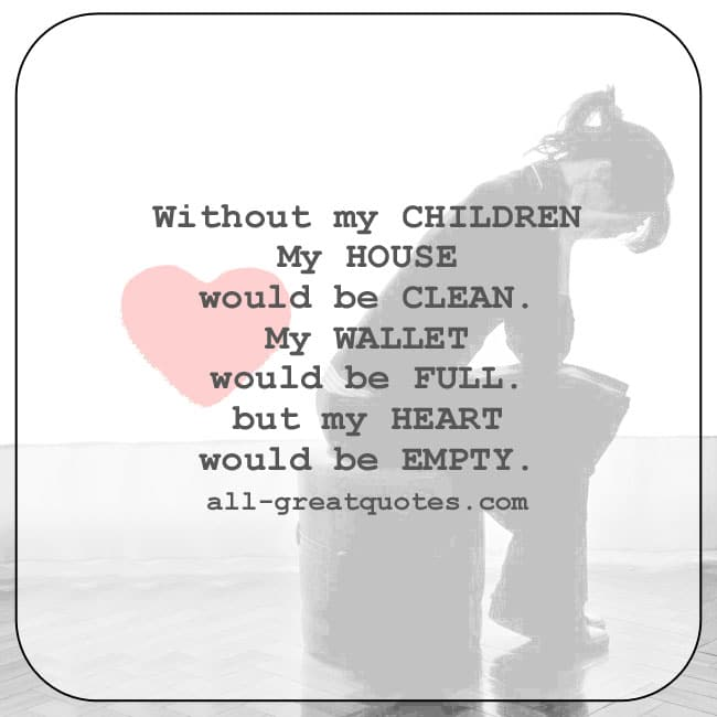 Without my children, my house would be clean, my wallet would be full, but my heart would be empty.