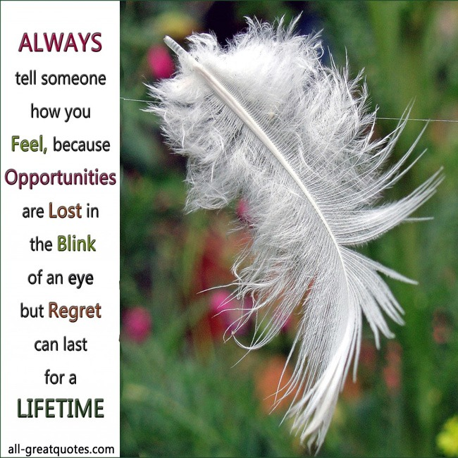Picture Quotes - Always tell someone how you feel, because opportunities are lost