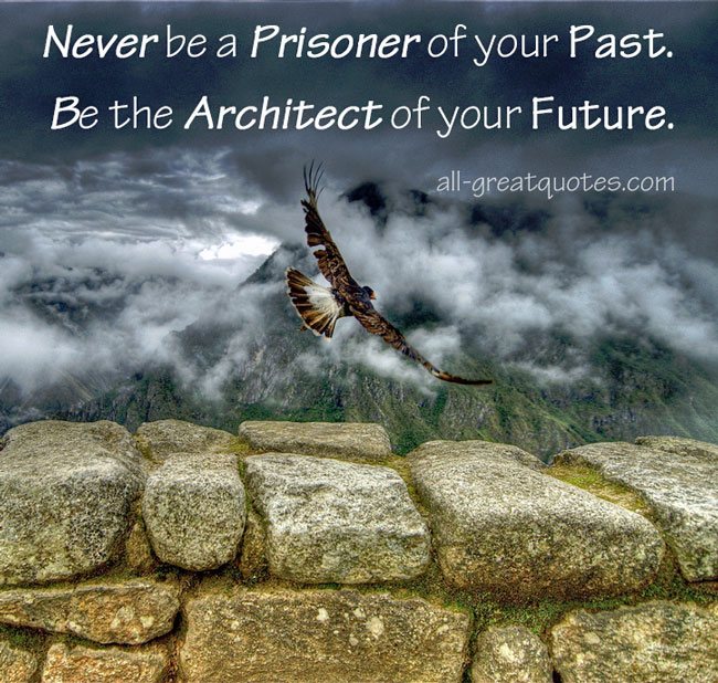 Never be a prisoner of your past. Be the architect of your future