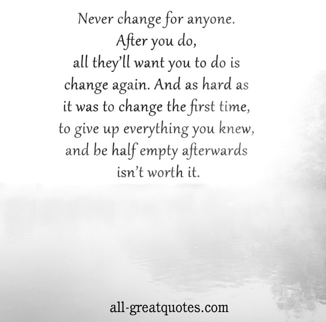 Picture Quotes - Never change for anyone. After you do, all they'll want you to do is change again