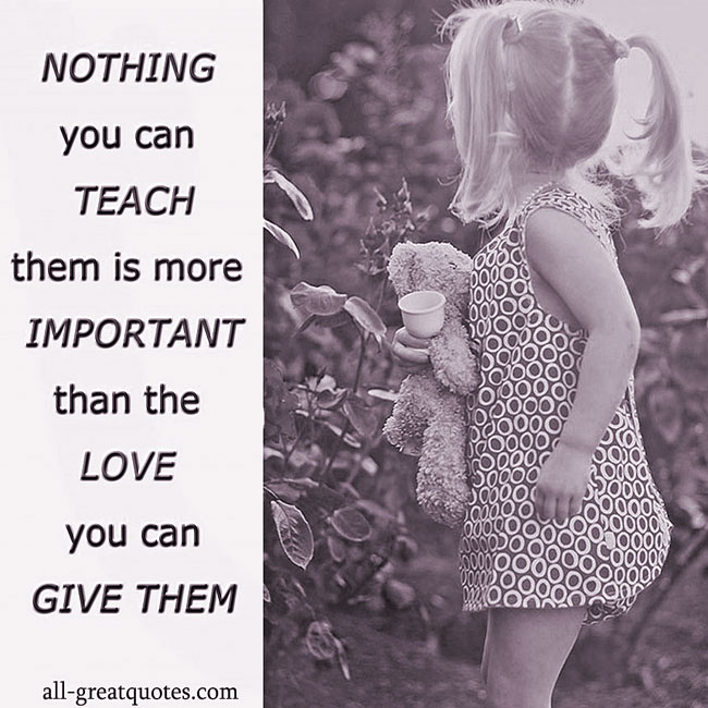 NOTHING you can TEACH them is more IMPORTANT than the LOVE you can GIVE THEM