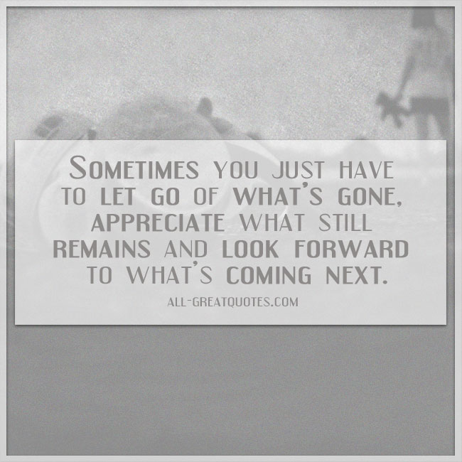 Picture Quotes - Sometimes you just have to let go of what's gone, appreciate what still remains, and look forward to what's coming next
