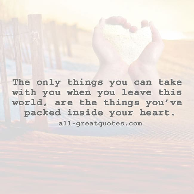the_only_things_you_can_take_with_you_when_you_leave_this_world_quotes