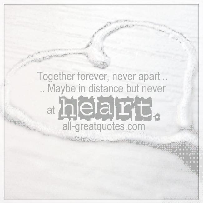 Together forever, never apart. Maybe in distance but never at heart.
