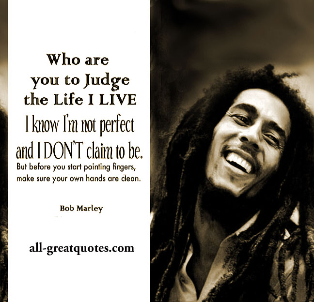Who are you to judge the life I LIVE? I know I'm not perfect and I don't claim to be