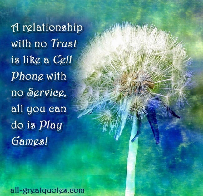 A relationship with no trust  is like a cell  phone with  no service, all you can  do is play games!