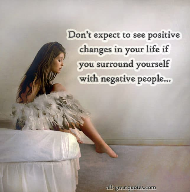 Free Yourself From Negative People Quote: Don't Expect To See Positive Changes In Your Life If You