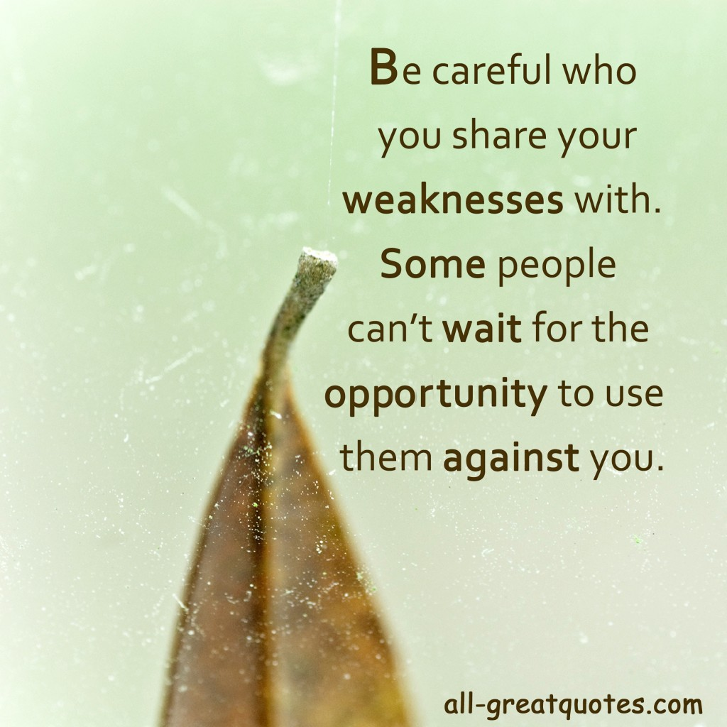 Be careful who you share your weaknesses with. Some people can't wait for the opportunity to use them against you - Join Me - Positive Inspirational Picture Quotes About Life - On Facebook