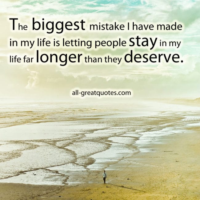 Positive Picture Quotes – Positive Quotes Pictures The biggest mistake I have made in my life is letting people stay in my life far longer than they deserve.