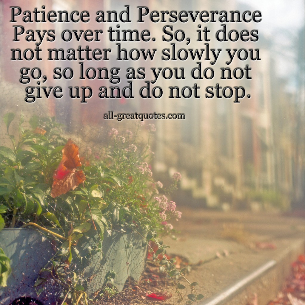 Patience and Perseverance Pays over time. So, it does not matter how slowly you go, so long as you do not give up and do not stop – Join Me On Facebook – Inspirational Picture Quotes About Life