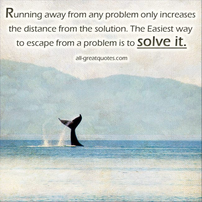 Running away from any problem only increases the distance from the solution. The Easiest way to escape from a problem is to solve it – Join Me On Facebook – Inspirational Picture Quotes About Life