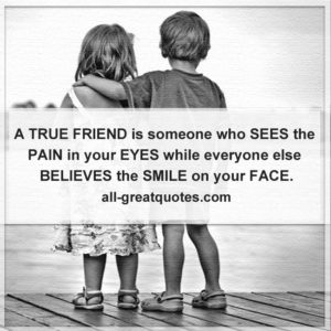 Friends Birthday Cards Friendship Quotes A True Friend Is Someone Who Sees The Pain In Your Eyes While Everyone Else Believes Smile On Face