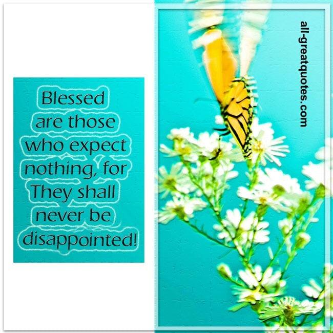 Blessed are those who expect nothing for they shall never be disappointed.
