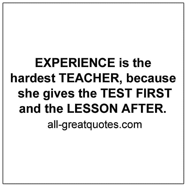 Experience is the hardest teacher, because she gives the test first picture quotes