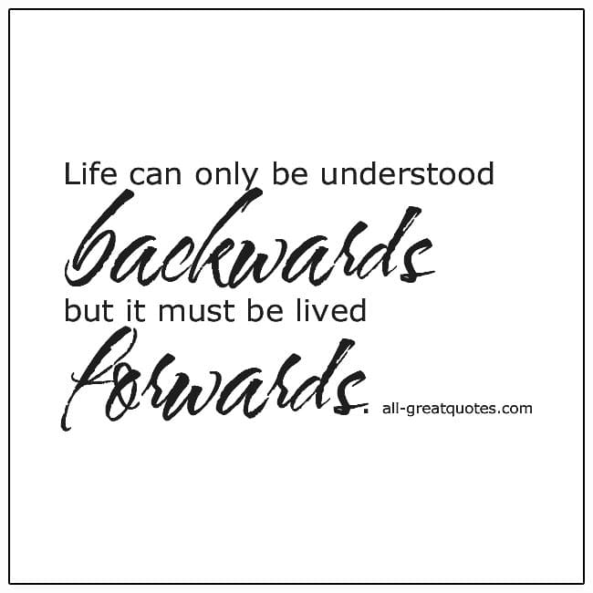 Life Can Only Be Understood Backwards But It Must Be Lived Forwards Quote