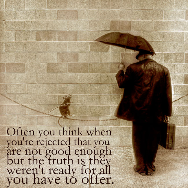 Often you think when you're rejected that you are not good enough