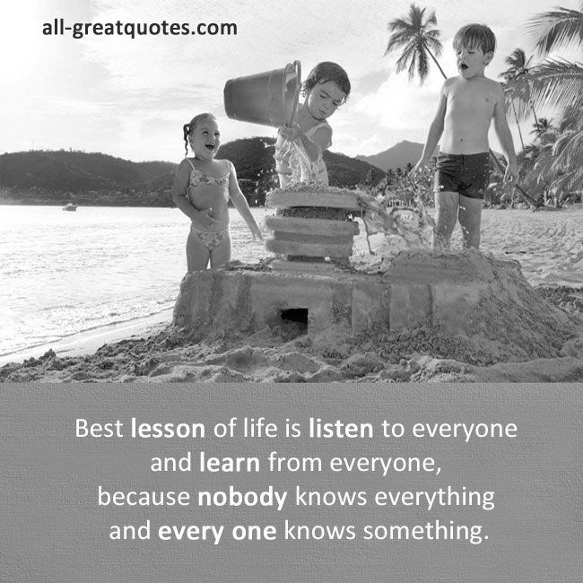 Best lesson of life is listen to everyone and learn from everyone, because nobody knows everything and every one knows something.