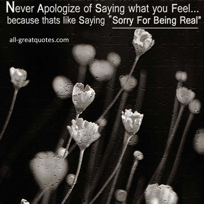 "Never Apologize of Saying what you Feel...because that's like saying ""Sorry For Being Real"""